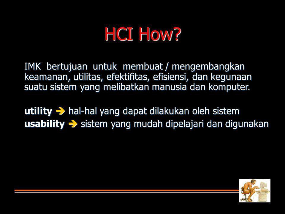 HCI How? IMK bertujuan untuk membuat / mengembangkan keamanan, utilitas, efektifitas, efisiensi, dan kegunaan suatu sistem yang melibatkan manusia dan