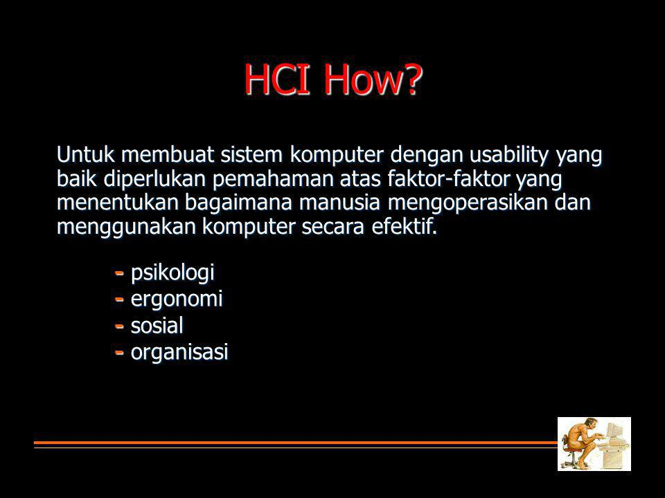 HCI How? Untuk membuat sistem komputer dengan usability yang baik diperlukan pemahaman atas faktor-faktor yang menentukan bagaimana manusia mengoperas