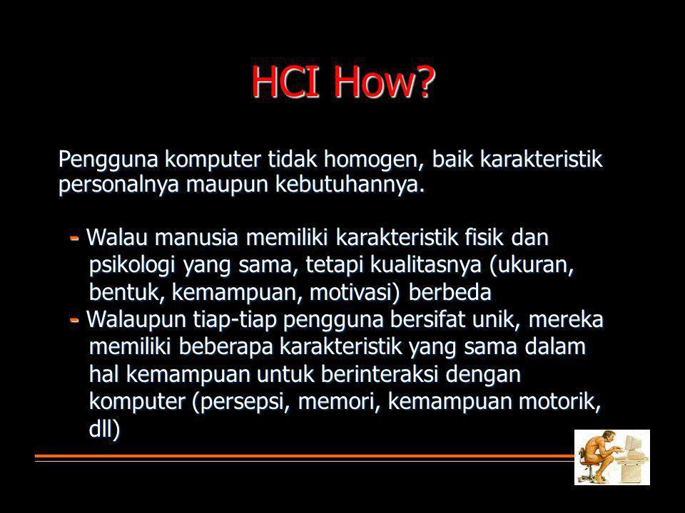 HCI How? Pengguna komputer tidak homogen, baik karakteristik personalnya maupun kebutuhannya. -Walau manusia memiliki karakteristik fisik dan psikolog