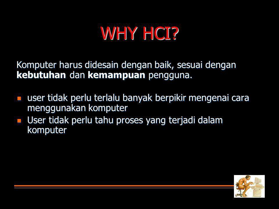 WHY HCI? user tidak perlu terlalu banyak berpikir mengenai cara menggunakan komputer user tidak perlu terlalu banyak berpikir mengenai cara menggunaka