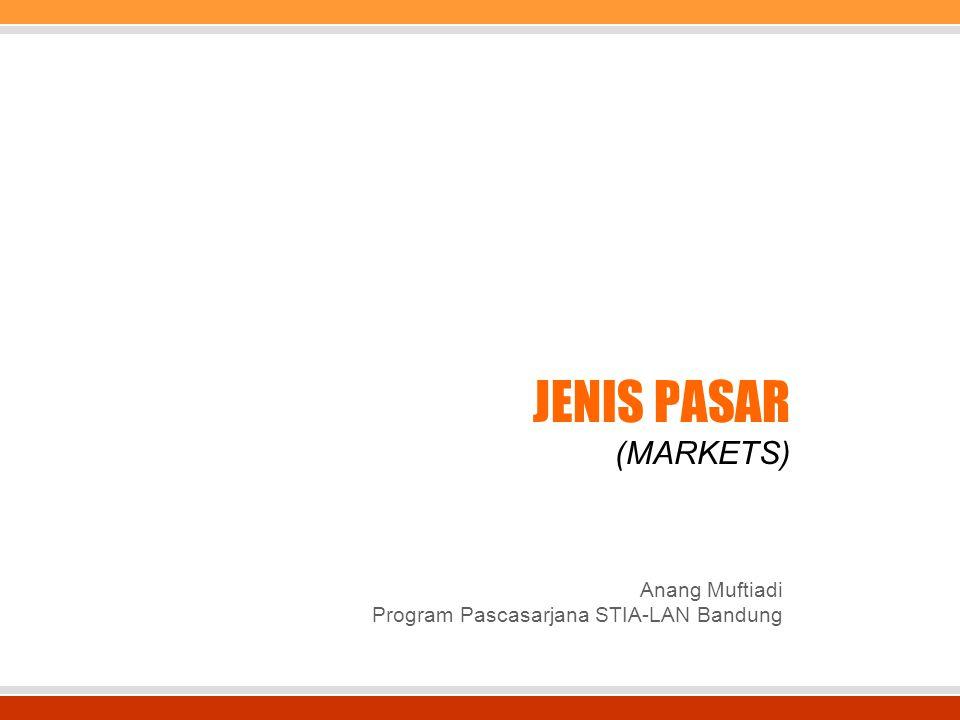 JENIS PASAR (MARKETS) Anang Muftiadi Program Pascasarjana STIA-LAN Bandung