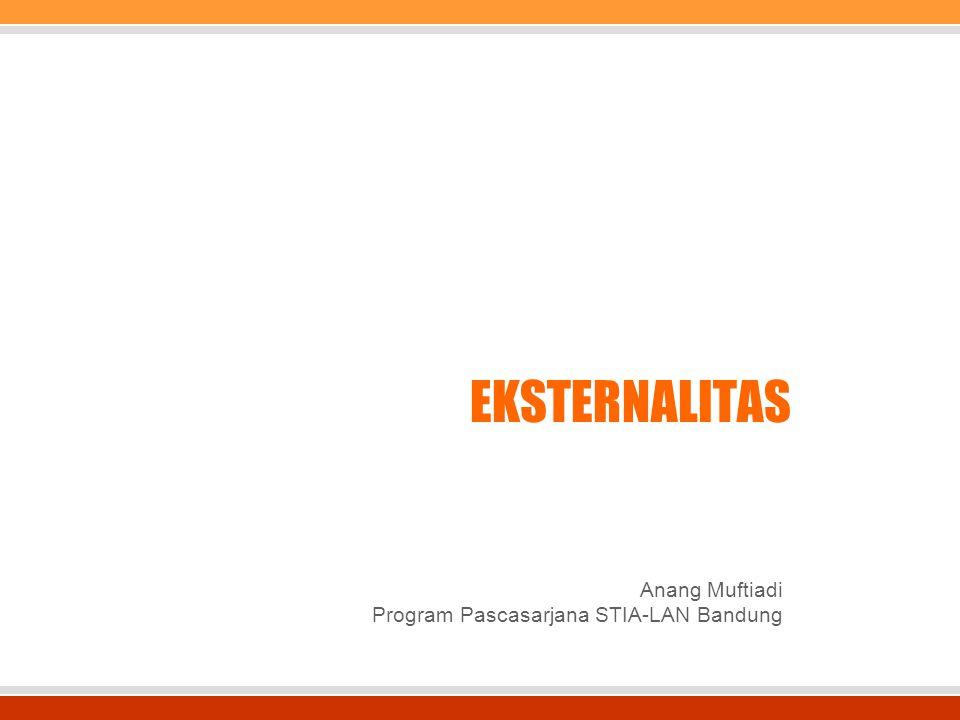 EKSTERNALITAS Anang Muftiadi Program Pascasarjana STIA-LAN Bandung