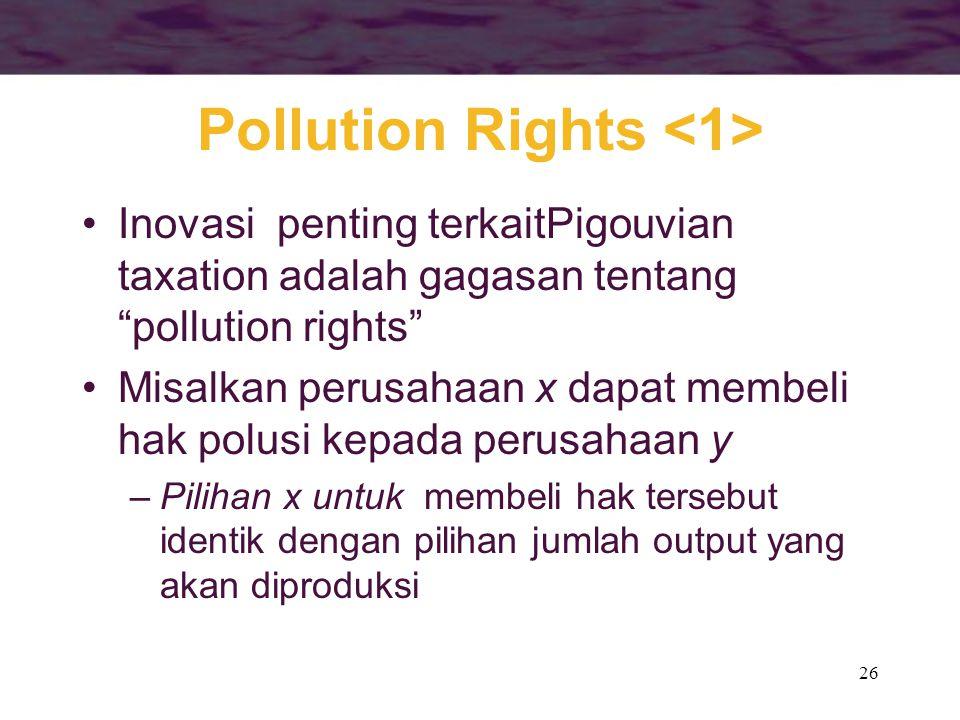"26 Pollution Rights Inovasi penting terkaitPigouvian taxation adalah gagasan tentang ""pollution rights"" Misalkan perusahaan x dapat membeli hak polusi"