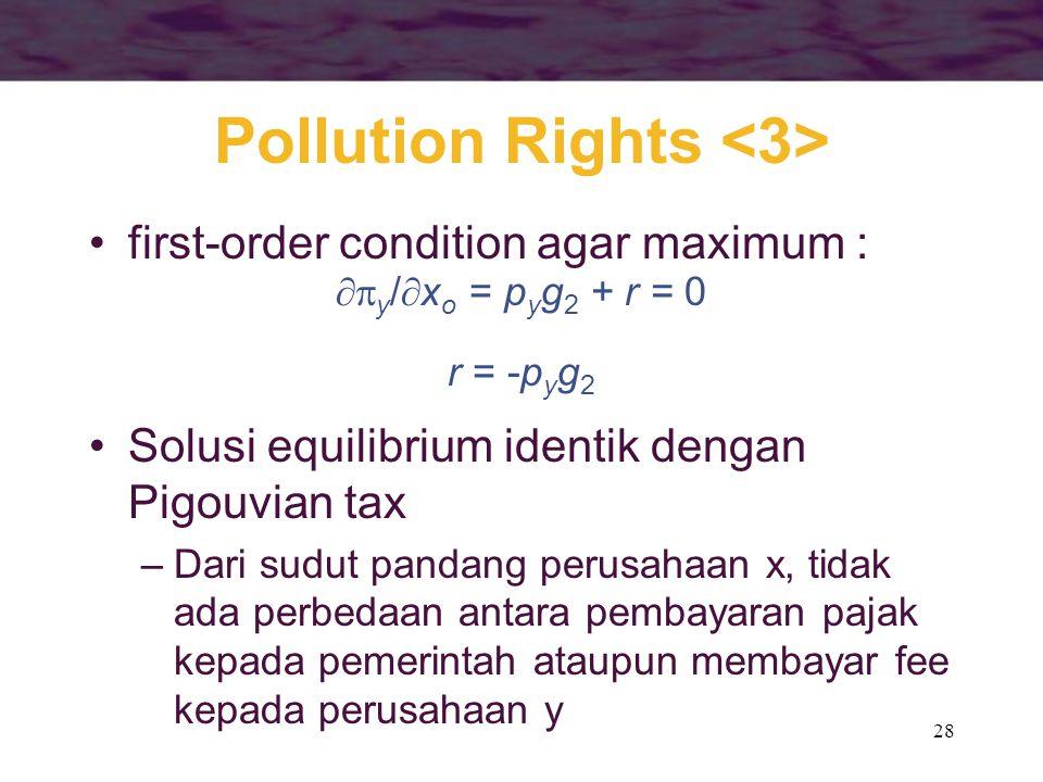 28 Pollution Rights first-order condition agar maximum :  y /  x o = p y g 2 + r = 0 r = -p y g 2 Solusi equilibrium identik dengan Pigouvian tax –