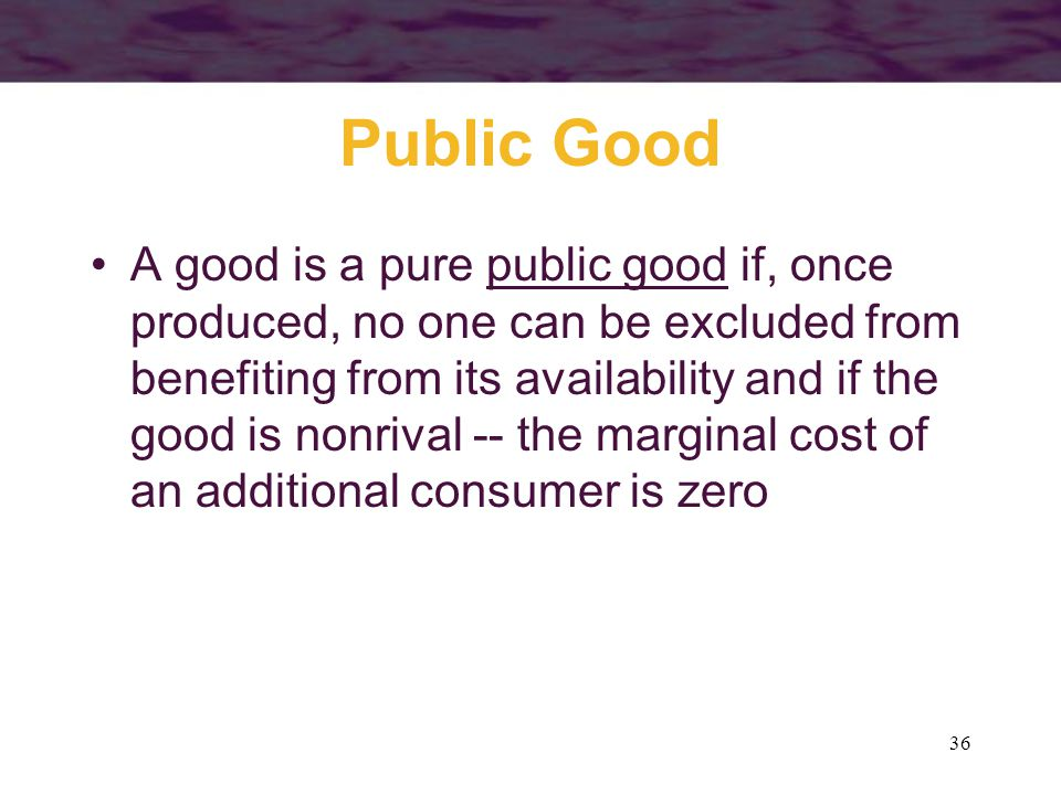 36 Public Good A good is a pure public good if, once produced, no one can be excluded from benefiting from its availability and if the good is nonrival -- the marginal cost of an additional consumer is zero