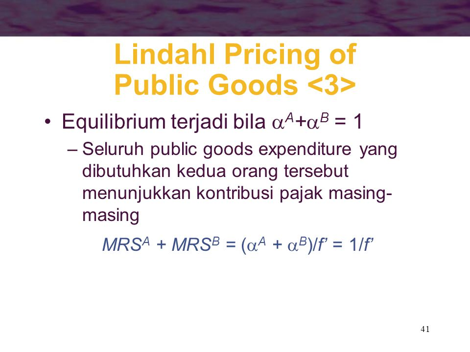 41 Lindahl Pricing of Public Goods Equilibrium terjadi bila  A +  B = 1 –Seluruh public goods expenditure yang dibutuhkan kedua orang tersebut menun