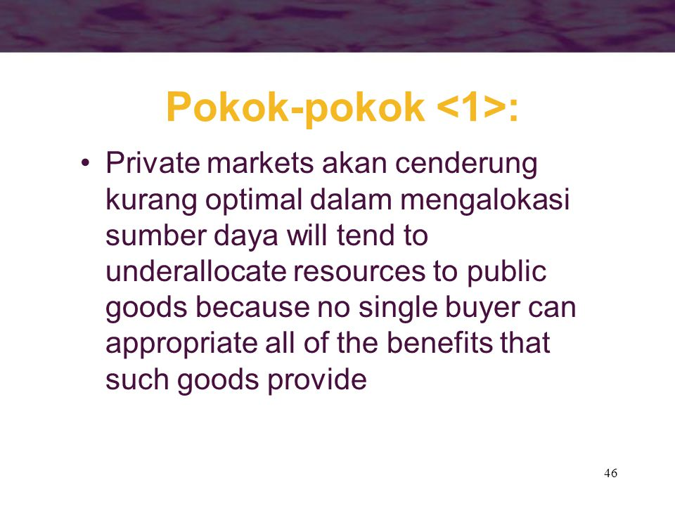 46 Private markets akan cenderung kurang optimal dalam mengalokasi sumber daya will tend to underallocate resources to public goods because no single buyer can appropriate all of the benefits that such goods provide Pokok-pokok :