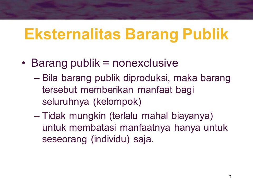 7 Eksternalitas Barang Publik Barang publik = nonexclusive –Bila barang publik diproduksi, maka barang tersebut memberikan manfaat bagi seluruhnya (ke