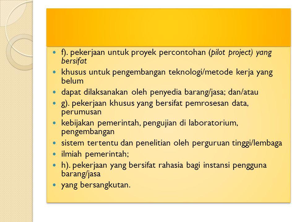 f). pekerjaan untuk proyek percontohan (pilot project) yang bersifat khusus untuk pengembangan teknologi/metode kerja yang belum dapat dilaksanakan ol