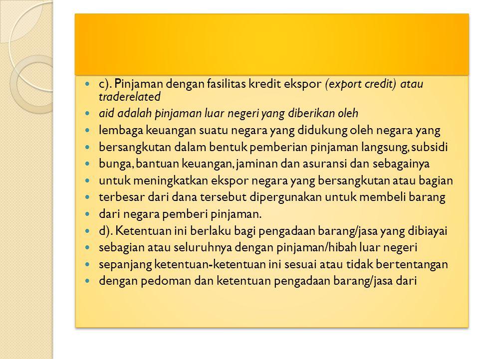 c). Pinjaman dengan fasilitas kredit ekspor (export credit) atau traderelated aid adalah pinjaman luar negeri yang diberikan oleh lembaga keuangan sua