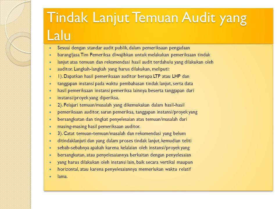 Tindak Lanjut Temuan Audit yang Lalu Sesuai dengan standar audit publik, dalam pemeriksaan pengadaan barang/jasa Tim Pemeriksa diwajibkan untuk melakukan pemeriksaan tindak lanjut atas temuan dan rekomendasi hasil audit terdahulu yang dilakukan oleh auditor.