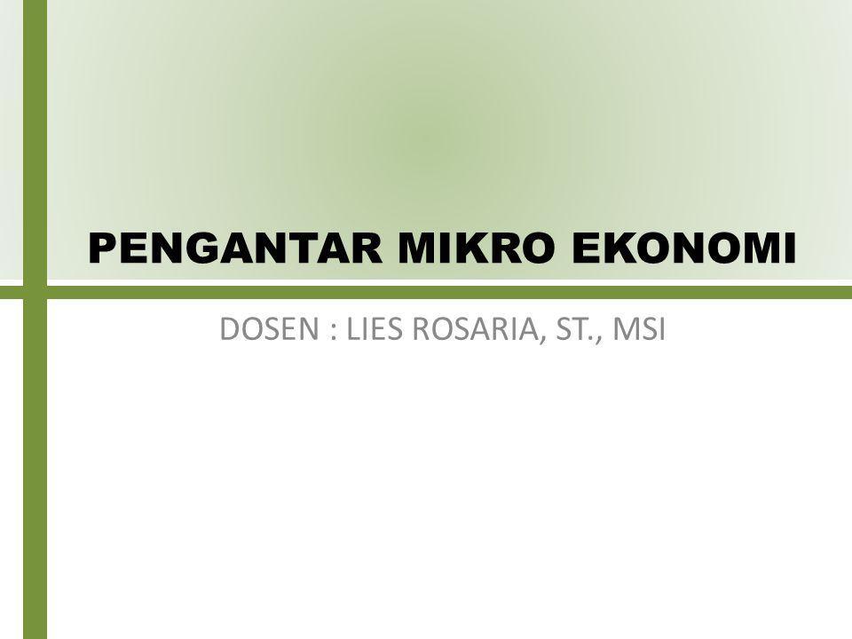 PENGANTAR MIKRO EKONOMI DOSEN : LIES ROSARIA, ST., MSI