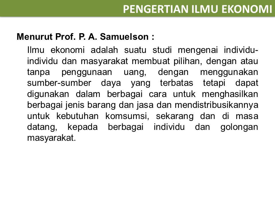 PENGERTIAN ILMU EKONOMI Menurut Prof. P. A. Samuelson : Ilmu ekonomi adalah suatu studi mengenai individu- individu dan masyarakat membuat pilihan, de