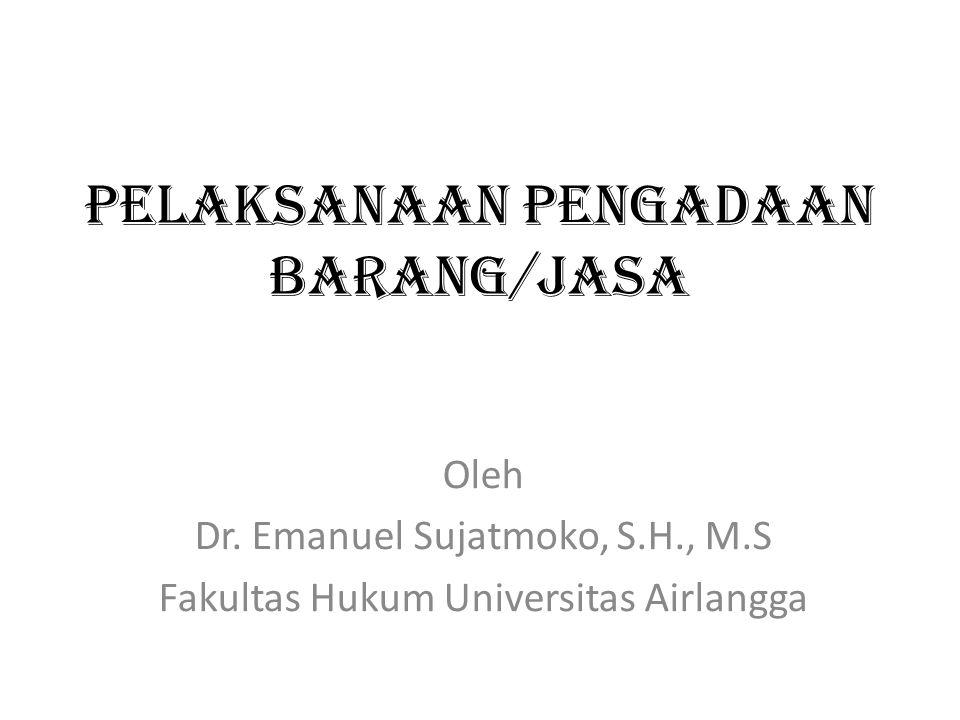 PELAKSANAAN PENGADAAN BARANG/JASA Oleh Dr. Emanuel Sujatmoko, S.H., M.S Fakultas Hukum Universitas Airlangga
