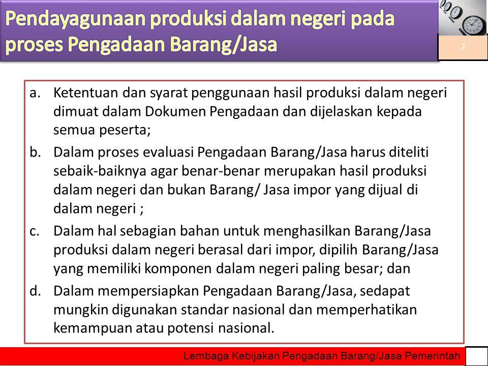a.Ketentuan dan syarat penggunaan hasil produksi dalam negeri dimuat dalam Dokumen Pengadaan dan dijelaskan kepada semua peserta; b.Dalam proses evalu