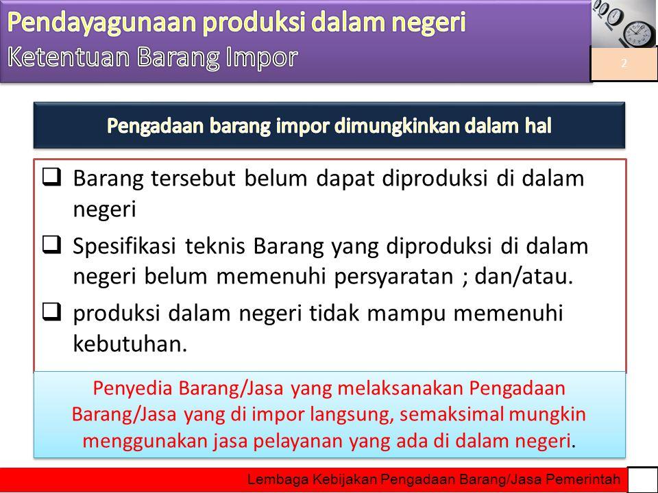  Barang tersebut belum dapat diproduksi di dalam negeri  Spesifikasi teknis Barang yang diproduksi di dalam negeri belum memenuhi persyaratan ; dan/
