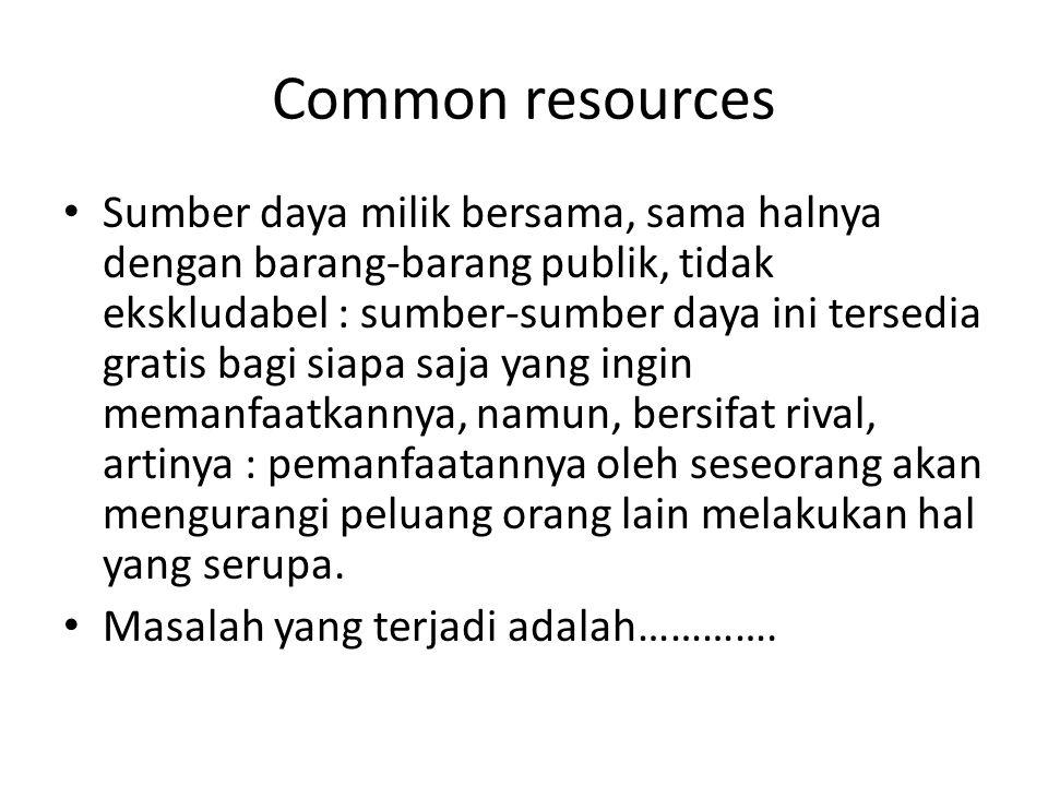 Common resources Sumber daya milik bersama, sama halnya dengan barang-barang publik, tidak ekskludabel : sumber-sumber daya ini tersedia gratis bagi s