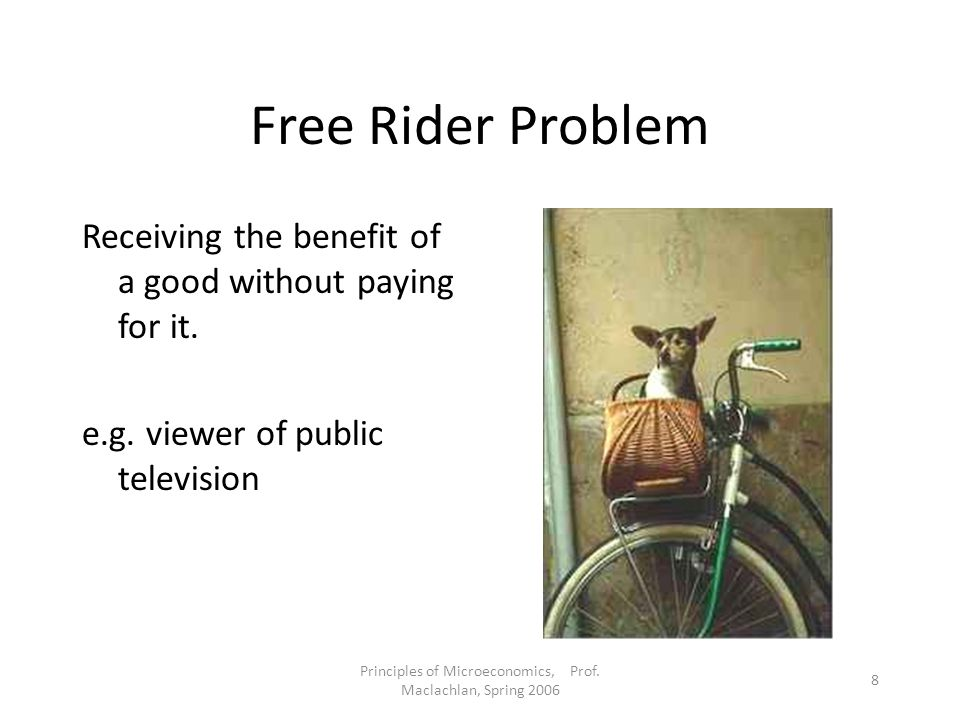 Principles of Microeconomics, Prof. Maclachlan, Spring 2006 8 Free Rider Problem Receiving the benefit of a good without paying for it. e.g. viewer of