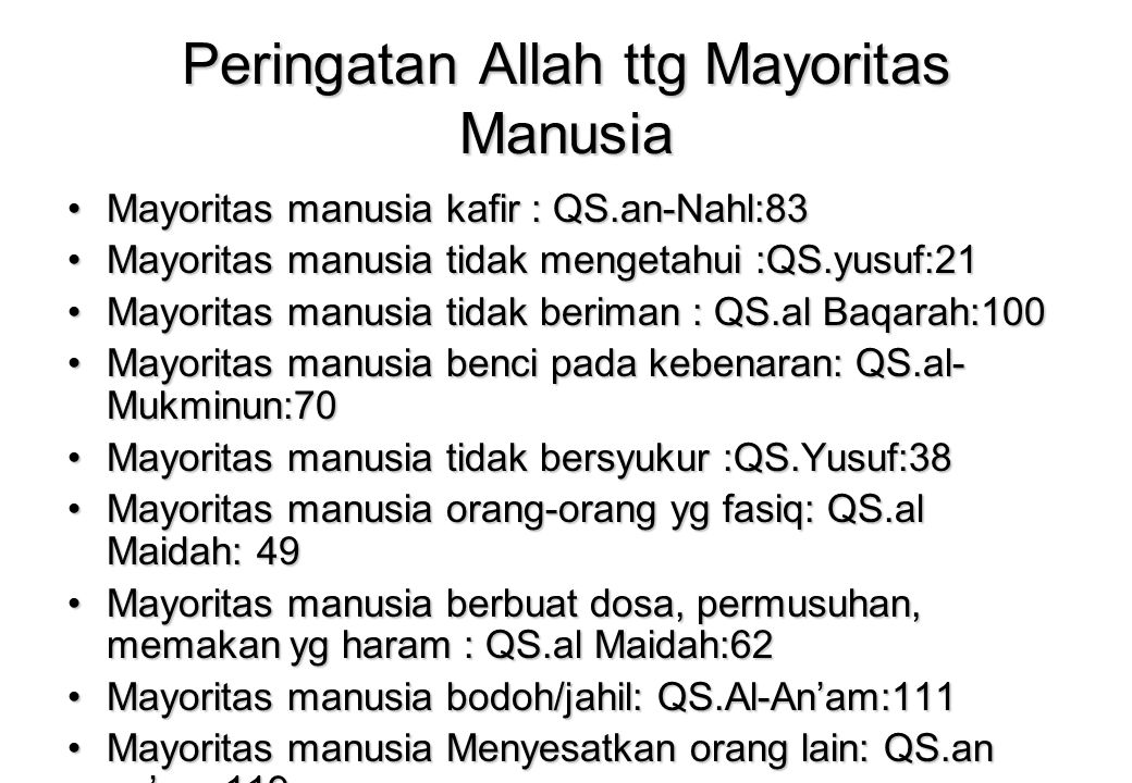 Peringatan Allah ttg Mayoritas Manusia Mayoritas manusia kafir : QS.an-Nahl:83Mayoritas manusia kafir : QS.an-Nahl:83 Mayoritas manusia tidak mengetahui :QS.yusuf:21Mayoritas manusia tidak mengetahui :QS.yusuf:21 Mayoritas manusia tidak beriman : QS.al Baqarah:100Mayoritas manusia tidak beriman : QS.al Baqarah:100 Mayoritas manusia benci pada kebenaran: QS.al- Mukminun:70Mayoritas manusia benci pada kebenaran: QS.al- Mukminun:70 Mayoritas manusia tidak bersyukur :QS.Yusuf:38Mayoritas manusia tidak bersyukur :QS.Yusuf:38 Mayoritas manusia orang-orang yg fasiq: QS.al Maidah: 49Mayoritas manusia orang-orang yg fasiq: QS.al Maidah: 49 Mayoritas manusia berbuat dosa, permusuhan, memakan yg haram : QS.al Maidah:62Mayoritas manusia berbuat dosa, permusuhan, memakan yg haram : QS.al Maidah:62 Mayoritas manusia bodoh/jahil: QS.Al-An'am:111Mayoritas manusia bodoh/jahil: QS.Al-An'am:111 Mayoritas manusia Menyesatkan orang lain: QS.an an'am:119Mayoritas manusia Menyesatkan orang lain: QS.an an'am:119