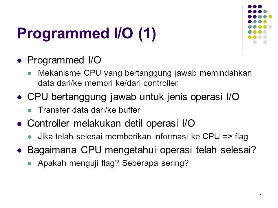 7 Programmed I/O (2) CPU harus mengetahui jika I/O telah selesai => hardware flag (controller) Polling: CPU secara periodik menguji flag (true or false) Menggunakan instruksi khusus untuk menguji flag Masalah: seberapa sering.