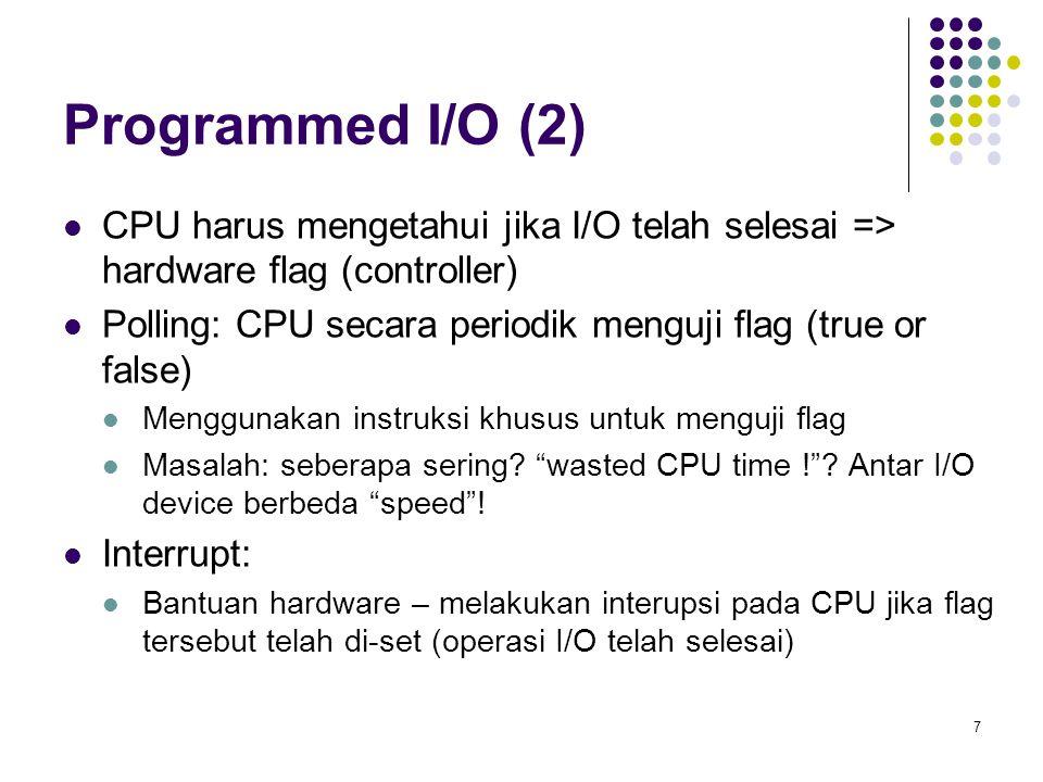 7 Programmed I/O (2) CPU harus mengetahui jika I/O telah selesai => hardware flag (controller) Polling: CPU secara periodik menguji flag (true or fals