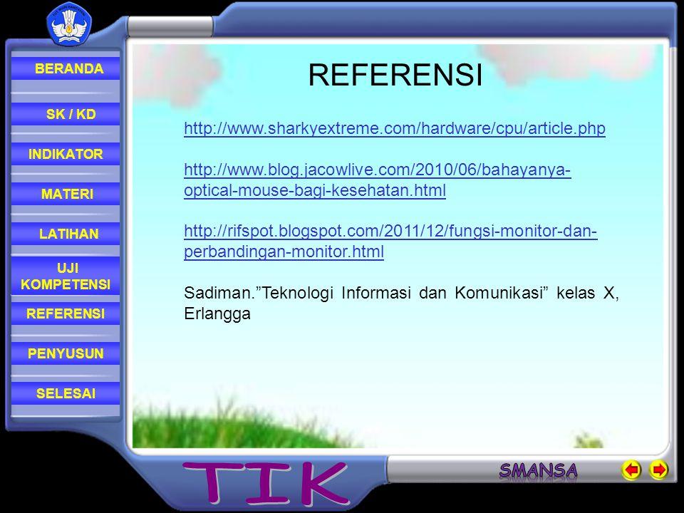 REFERENSI LATIHAN MATERI PENYUSUN INDIKATOR SK / KD UJI KOMPETENSI BERANDA SELESAI REFERENSI http://www.sharkyextreme.com/hardware/cpu/article.php http://www.blog.jacowlive.com/2010/06/bahayanya- optical-mouse-bagi-kesehatan.html http://rifspot.blogspot.com/2011/12/fungsi-monitor-dan- perbandingan-monitor.html Sadiman. Teknologi Informasi dan Komunikasi kelas X, Erlangga
