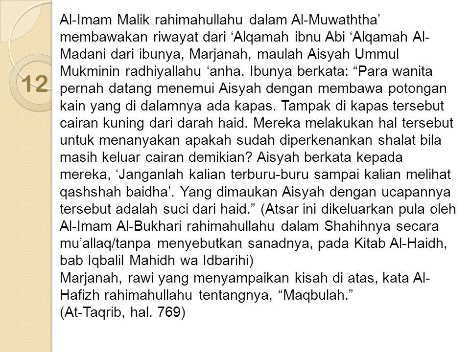 Al-Imam Malik rahimahullahu dalam Al-Muwaththa' membawakan riwayat dari 'Alqamah ibnu Abi 'Alqamah Al- Madani dari ibunya, Marjanah, maulah Aisyah Ummul Mukminin radhiyallahu 'anha.
