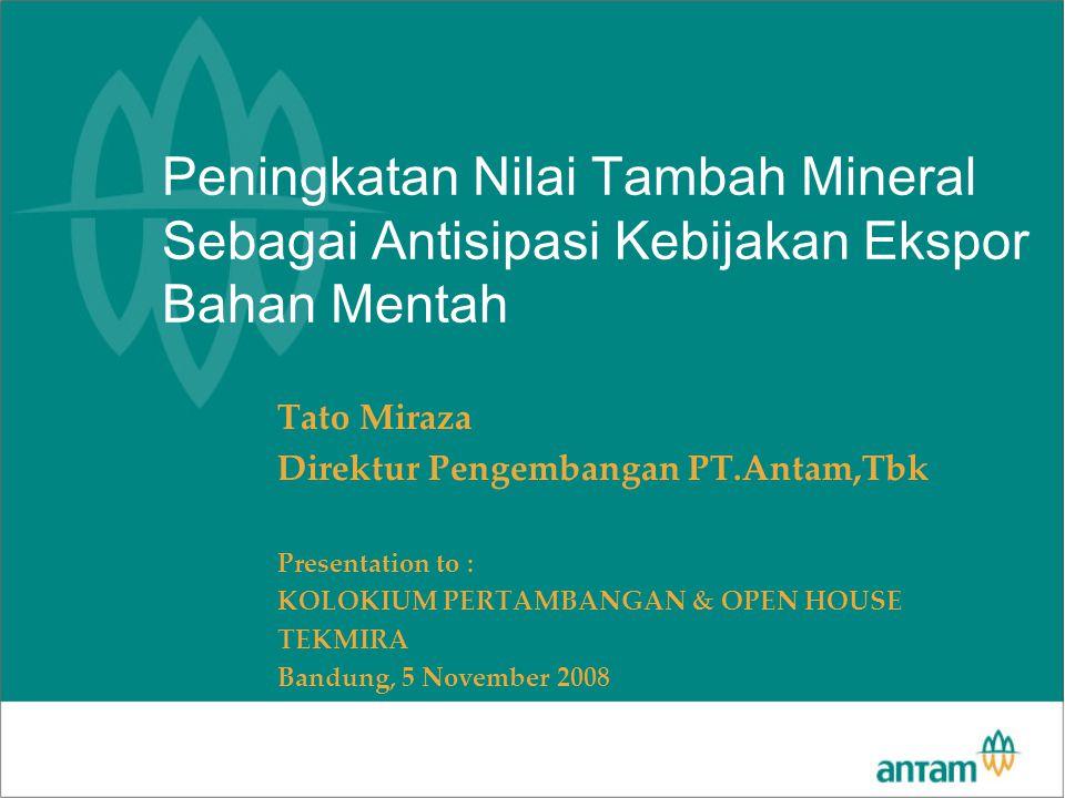 Peningkatan Nilai Tambah Mineral Sebagai Antisipasi Kebijakan Ekspor Bahan Mentah Tato Miraza Direktur Pengembangan PT.Antam,Tbk Presentation to : KOL