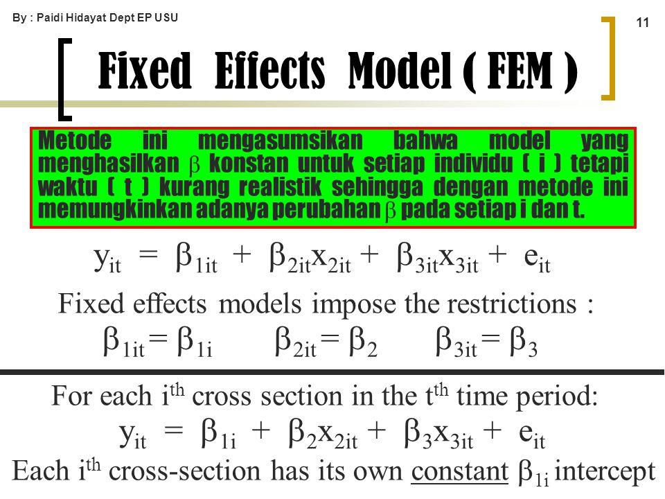 By : Paidi Hidayat Dept EP USU 11 Fixed Effects Model ( FEM ) y it =  1it +  2it x 2it +  3it x 3it + e it y it =  1i +  2 x 2it +  3 x 3it + e