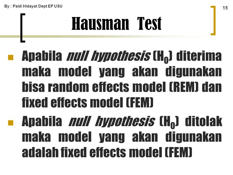 By : Paidi Hidayat Dept EP USU 15 Apabila null hypothesis (H 0 ) diterima maka model yang akan digunakan bisa random effects model (REM) dan fixed eff
