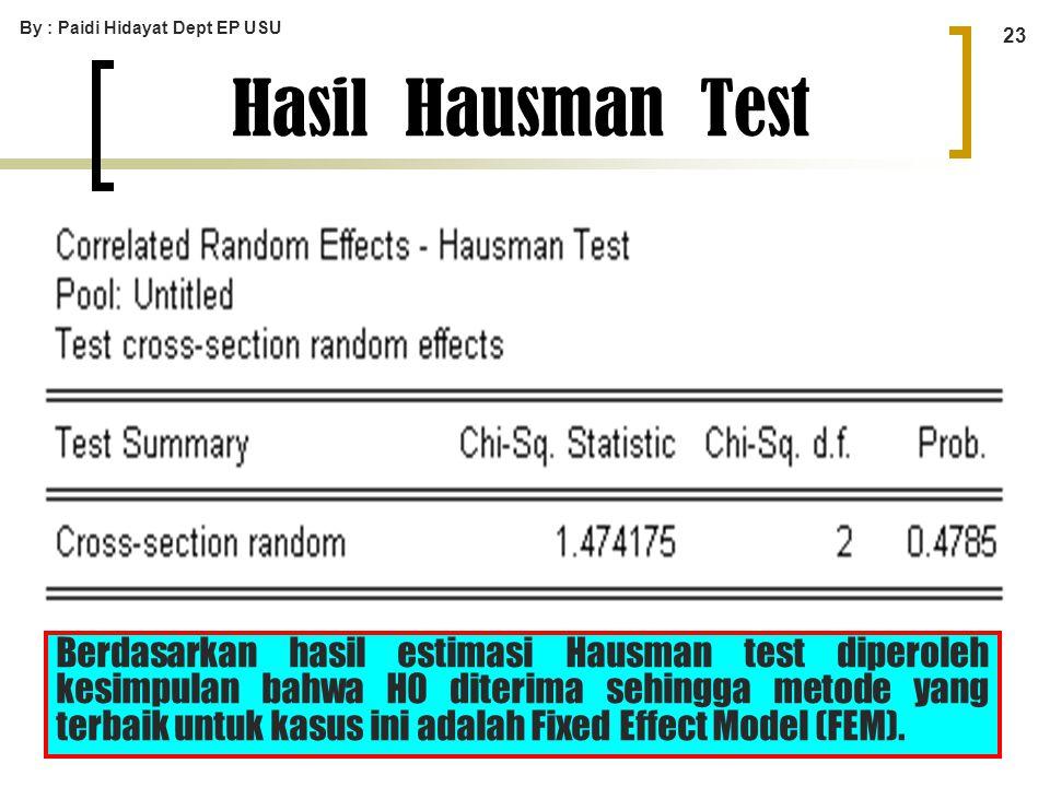 By : Paidi Hidayat Dept EP USU 23 Hasil Hausman Test Berdasarkan hasil estimasi Hausman test diperoleh kesimpulan bahwa H0 diterima sehingga metode ya
