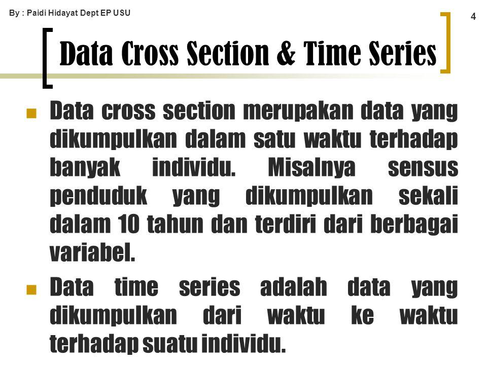 By : Paidi Hidayat Dept EP USU 4 Data Cross Section & Time Series Data cross section merupakan data yang dikumpulkan dalam satu waktu terhadap banyak