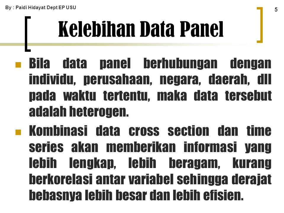 By : Paidi Hidayat Dept EP USU 5 Kelebihan Data Panel Bila data panel berhubungan dengan individu, perusahaan, negara, daerah, dll pada waktu tertentu