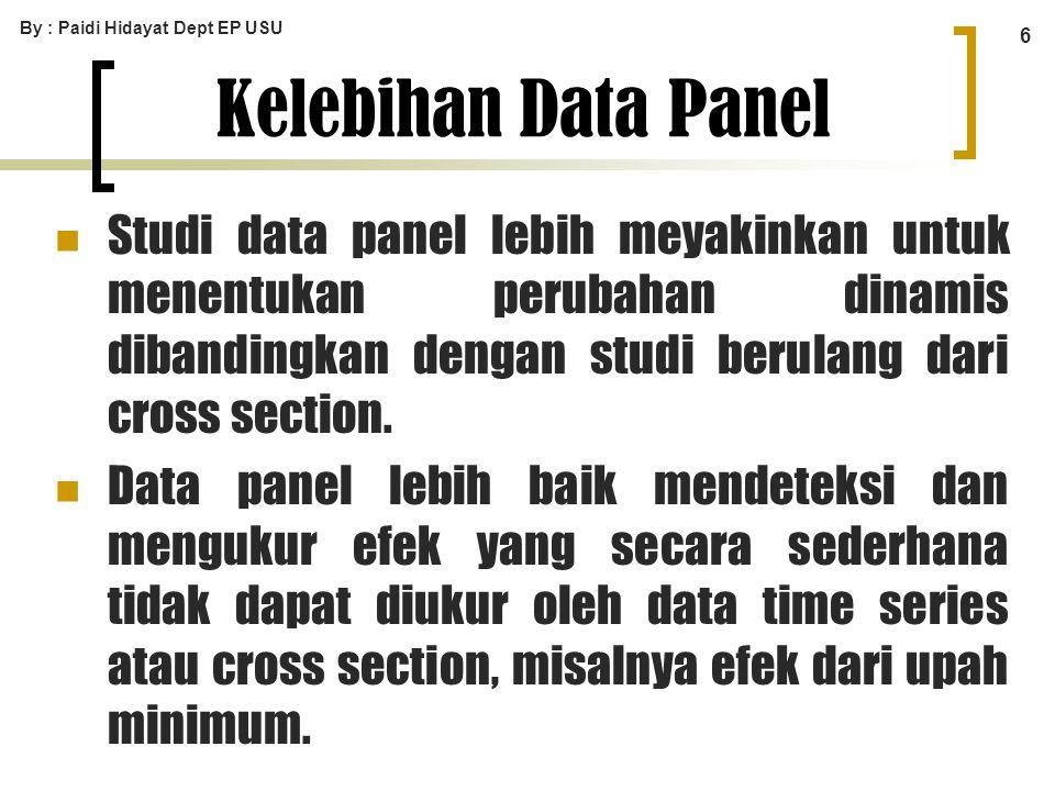 By : Paidi Hidayat Dept EP USU 6 Kelebihan Data Panel Studi data panel lebih meyakinkan untuk menentukan perubahan dinamis dibandingkan dengan studi b