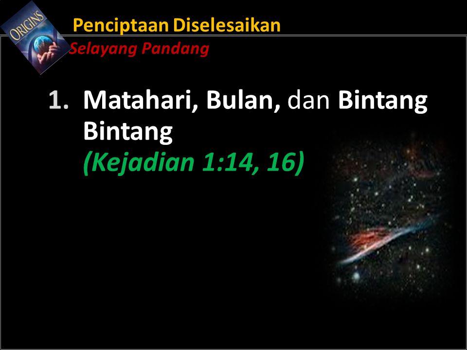 Penciptaan Diselesaikan Selayang Pandang 1. Matahari, Bulan, dan Bintang Bintang (Kejadian 1:14, 16)