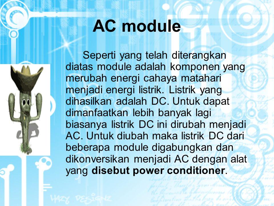 AC module Seperti yang telah diterangkan diatas module adalah komponen yang merubah energi cahaya matahari menjadi energi listrik.