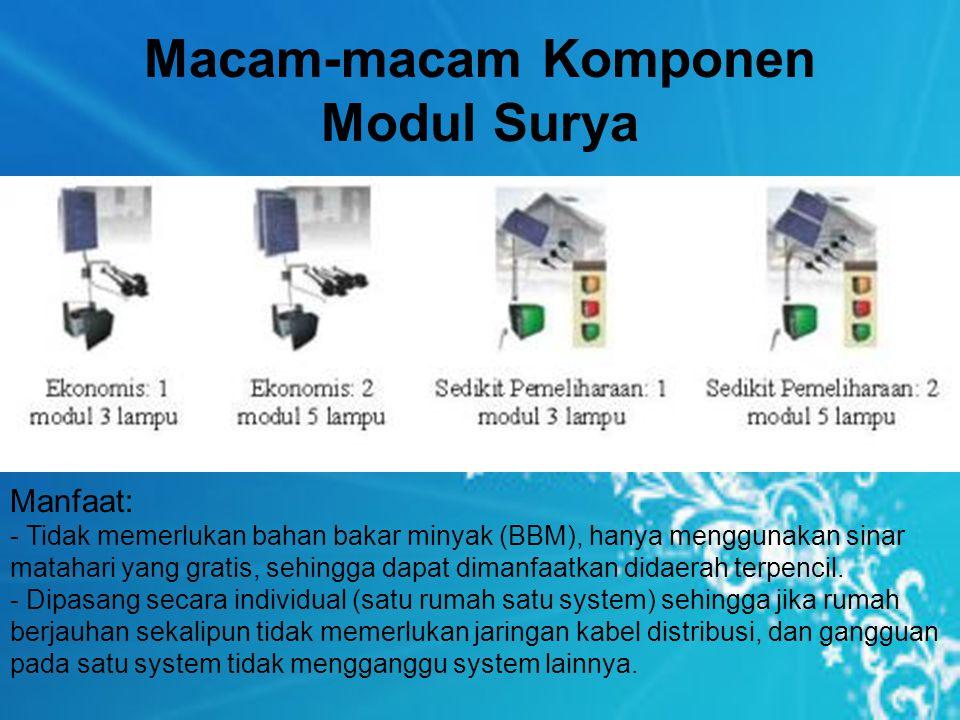 Macam-macam Komponen Modul Surya Manfaat: - Tidak memerlukan bahan bakar minyak (BBM), hanya menggunakan sinar matahari yang gratis, sehingga dapat dimanfaatkan didaerah terpencil.