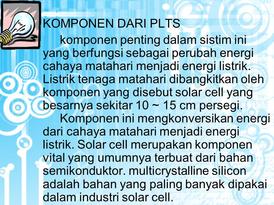 KOMPONEN DARI PLTS komponen penting dalam sistim ini yang berfungsi sebagai perubah energi cahaya matahari menjadi energi listrik.