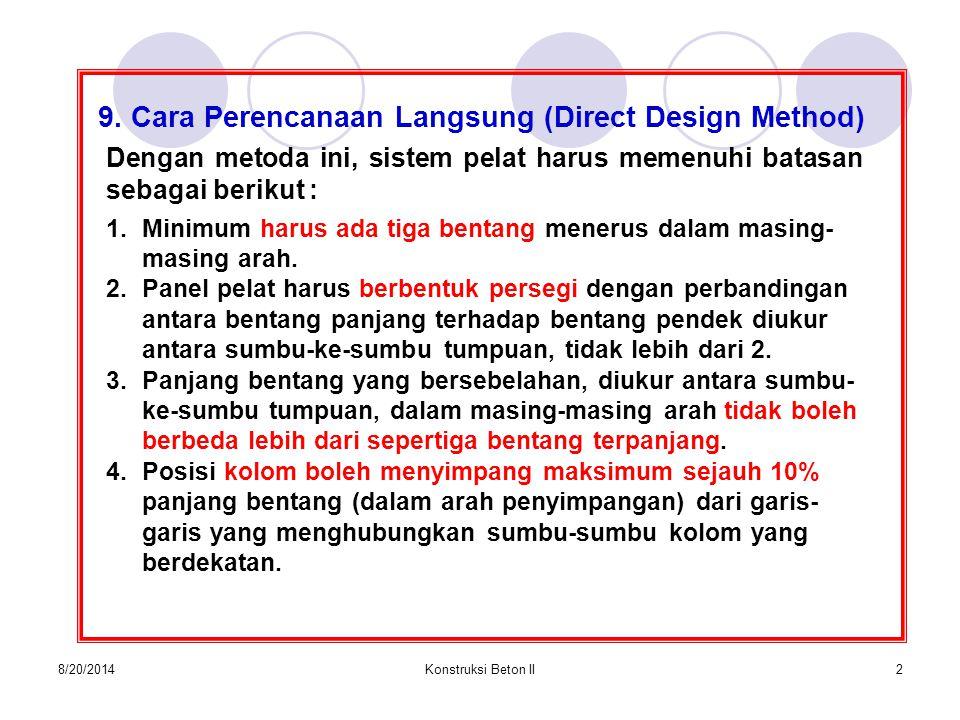 8/20/2014Konstruksi Beton II2 9. Cara Perencanaan Langsung (Direct Design Method) Dengan metoda ini, sistem pelat harus memenuhi batasan sebagai berik