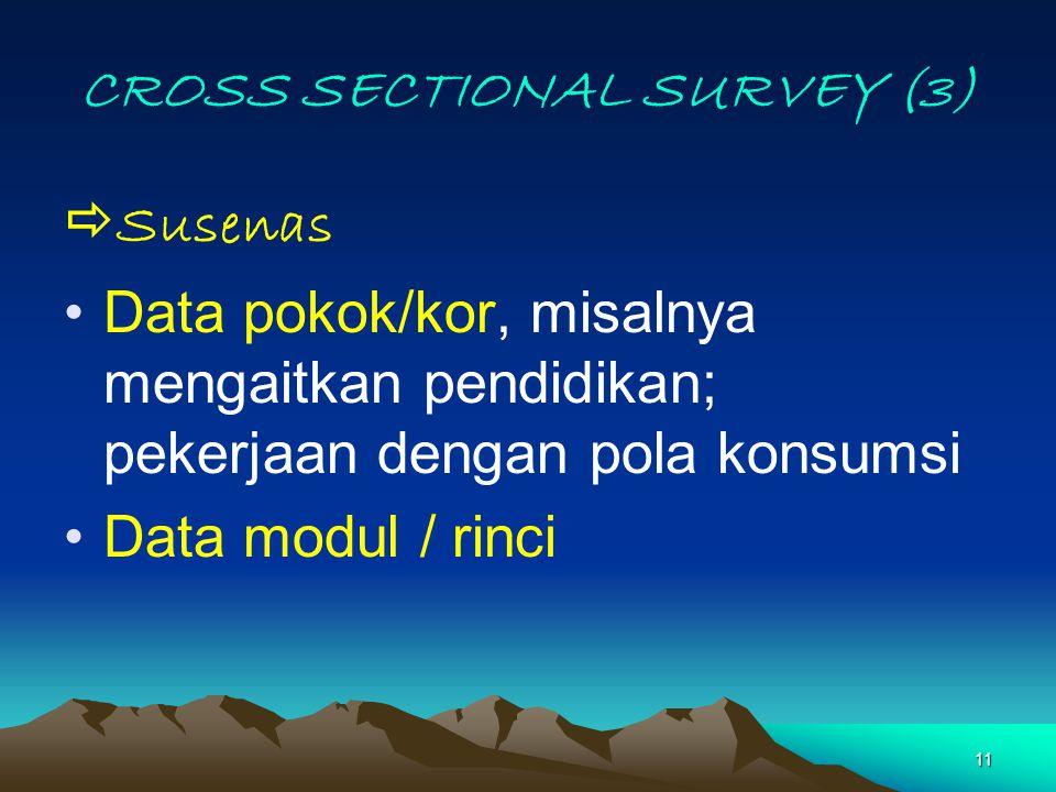 11 CROSS SECTIONAL SURVEY (3)  Susenas Data pokok/kor, misalnya mengaitkan pendidikan; pekerjaan dengan pola konsumsi Data modul / rinci