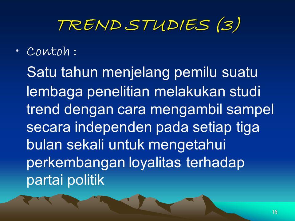 16 TREND STUDIES (3) Contoh : Satu tahun menjelang pemilu suatu lembaga penelitian melakukan studi trend dengan cara mengambil sampel secara independe