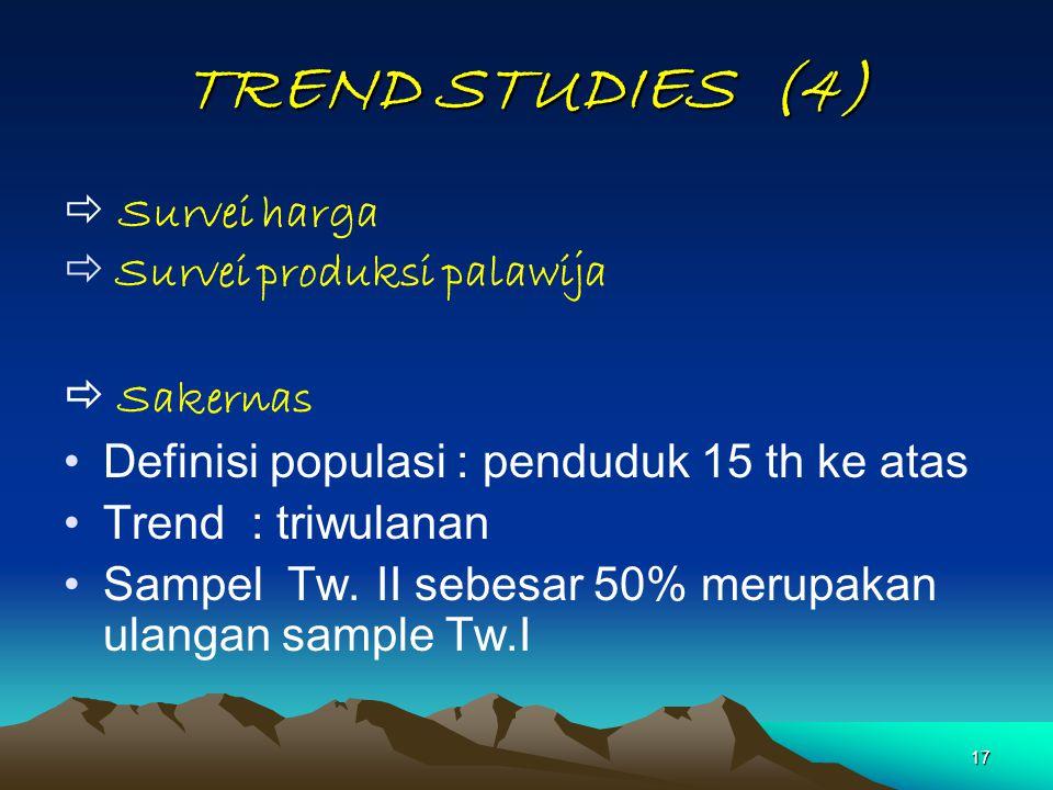 17 TREND STUDIES (4)  Survei harga  Survei produksi palawija  Sakernas Definisi populasi : penduduk 15 th ke atas Trend : triwulanan Sampel Tw. II