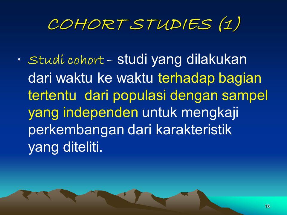 18 COHORT STUDIES (1) Studi cohort – studi yang dilakukan dari waktu ke waktu terhadap bagian tertentu dari populasi dengan sampel yang independen unt