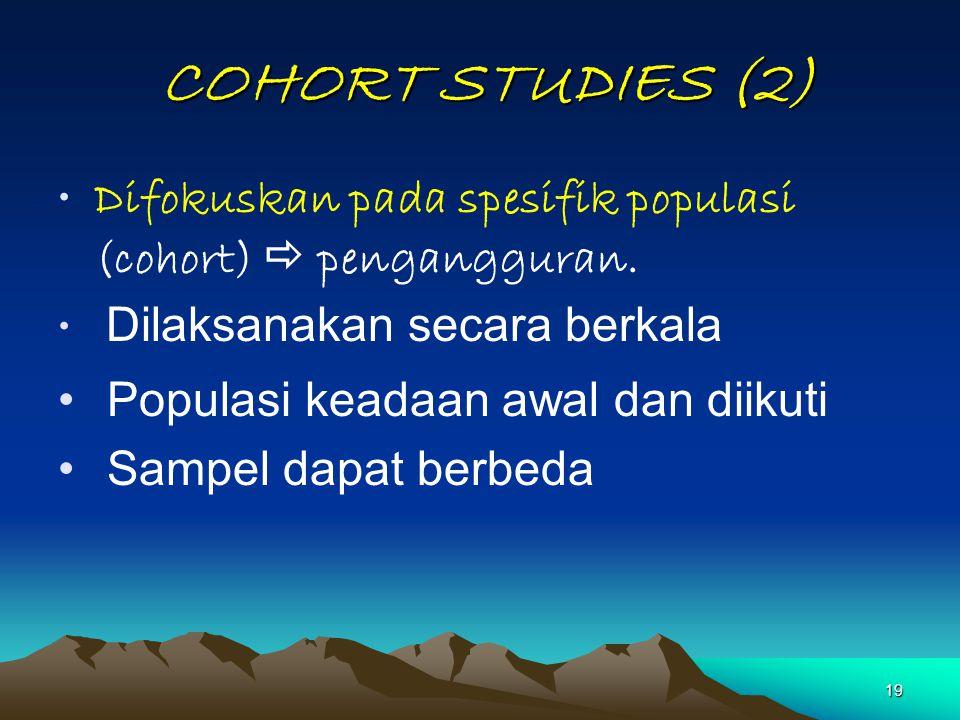 19 COHORT STUDIES (2) COHORT STUDIES (2) Difokuskan pada spesifik populasi (cohort)  pengangguran. Dilaksanakan secara berkala Populasi keadaan awal