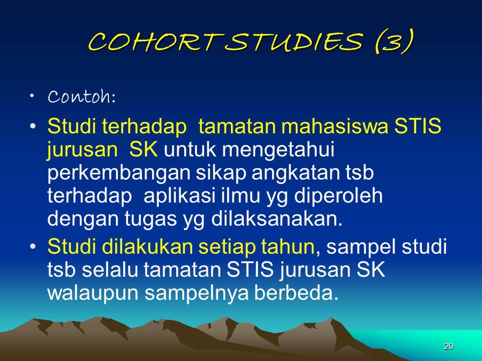 20 COHORT STUDIES (3) COHORT STUDIES (3) Contoh: Studi terhadap tamatan mahasiswa STIS jurusan SK untuk mengetahui perkembangan sikap angkatan tsb ter
