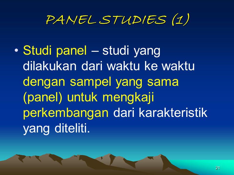 21 PANEL STUDIES (1) Studi panel – studi yang dilakukan dari waktu ke waktu dengan sampel yang sama (panel) untuk mengkaji perkembangan dari karakteri