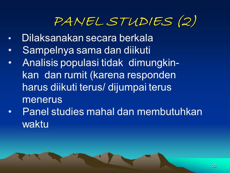 22 PANEL STUDIES (2) Dilaksanakan secara berkala Sampelnya sama dan diikuti Analisis populasi tidak dimungkin- kan dan rumit (karena responden harus d