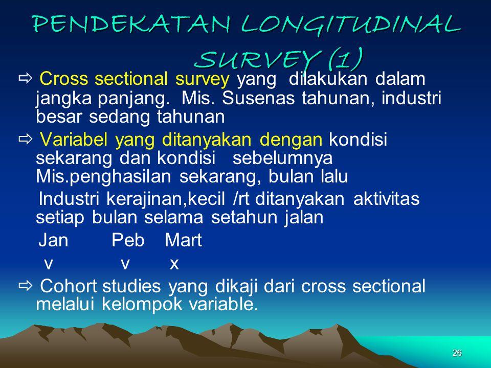 26 PENDEKATAN LONGITUDINAL SURVEY (1)  Cross sectional survey yang dilakukan dalam jangka panjang. Mis. Susenas tahunan, industri besar sedang tahuna