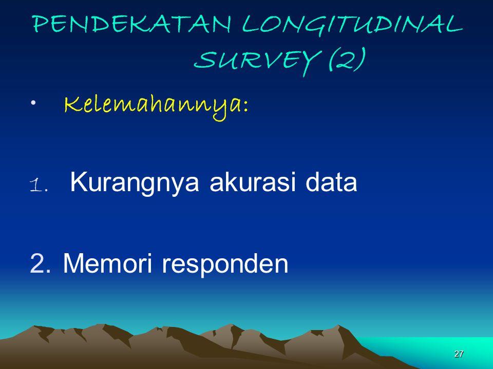 27 PENDEKATAN LONGITUDINAL SURVEY (2) Kelemahannya: 1. Kurangnya akurasi data 2.Memori responden