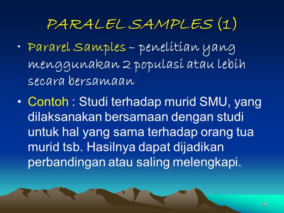 29 PARALEL SAMPLES (1) Pararel Samples – penelitian yang menggunakan 2 populasi atau lebih secara bersamaan Contoh : Studi terhadap murid SMU, yang di